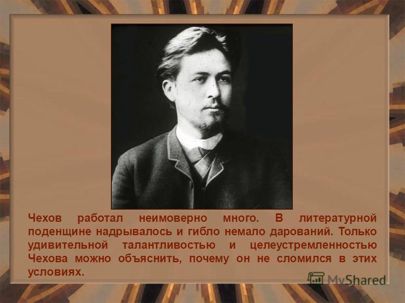 Чехов работал неимоверно много. В литературной поденщине надрывалось и гибло немало дарований. Только удивительной талантливостью и целеустремленностью Чехова можно объяснить, почему он не сломился в этих условиях.