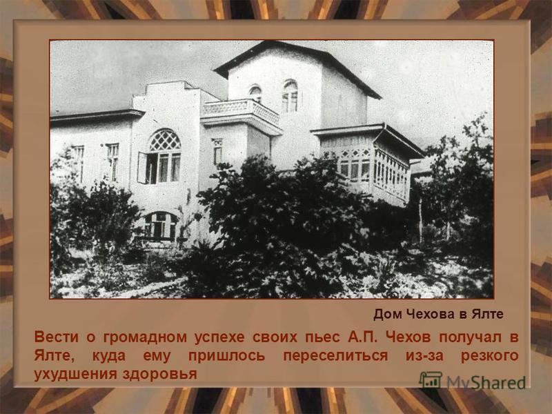 Вести о громадном успехе своих пьес А.П. Чехов получал в Ялте, куда ему пришлось переселиться из-за резкого ухудшения здоровья Дом Чехова в Ялте