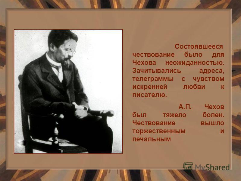Состоявшееся чествование было для Чехова неожиданностью. Зачитывались адреса, телеграммы с чувством искренней любви к писателю. А.П. Чехов был тяжело болен. Чествование вышло торжественным и печальным