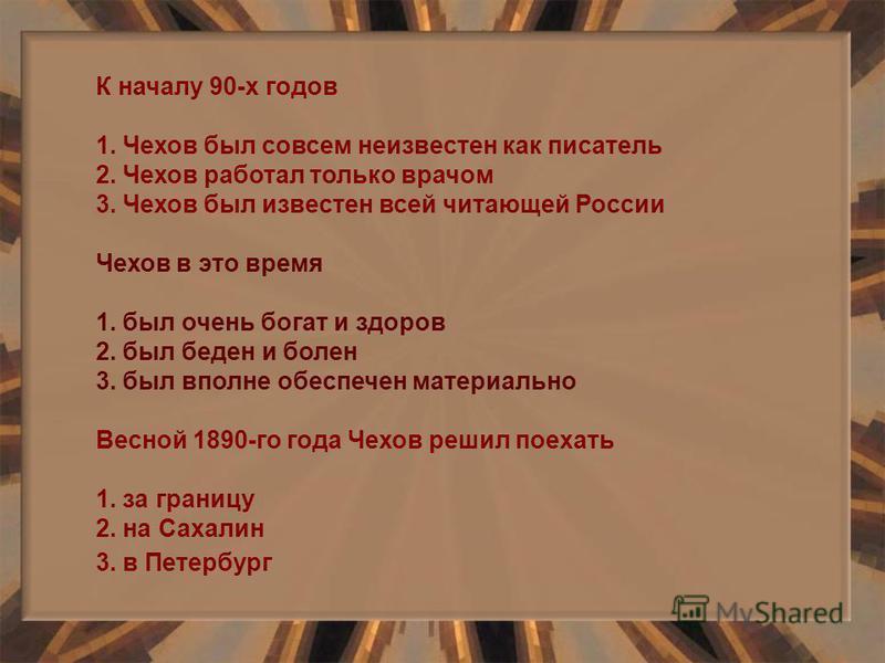 К началу 90-х годов 1. Чехов был совсем неизвестен как писатель 2. Чехов работал только врачом 3. Чехов был известен всей читающей России Чехов в это время 1. был очень богат и здоров 2. был беден и болен 3. был вполне обеспечен материально Весной 18