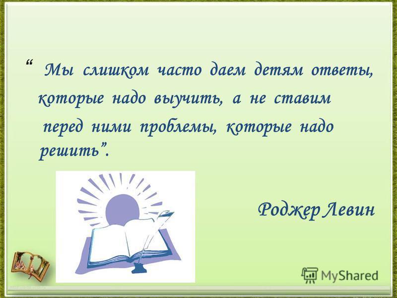 Мы слишком часто даем детям ответы, которые надо выучить, а не ставим перед ними проблемы, которые надо решить. Роджер Левин http://aida.ucoz.ru