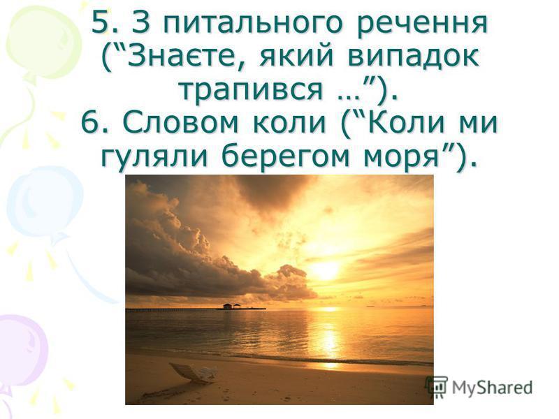 5. З питального речення (Знаєте, який випадок трапився …). 6. Словом коли (Коли ми гуляли берегом моря).