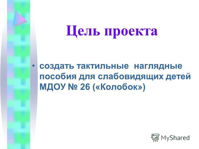 Цель проекта создать тактильные наглядные пособия для слабовидящих детей МДОУ 26 («Колобок»)