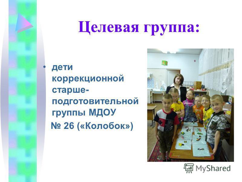 Целевая группа: дети коррекционной старше- подготовительной группы МДОУ 26 («Колобок»)