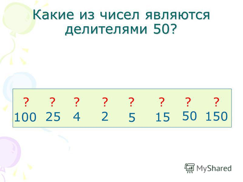 Какие из чисел являются делителями 50? 100 25 4 2 5 15 50 150 ????????