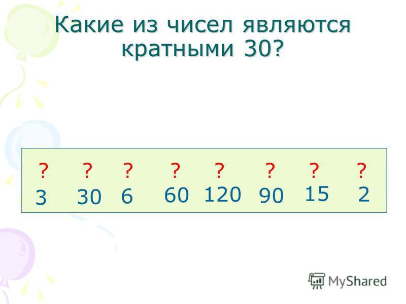 Какие из чисел являются кратными 30? 3 30 6 60 120 90 15 2 ????????
