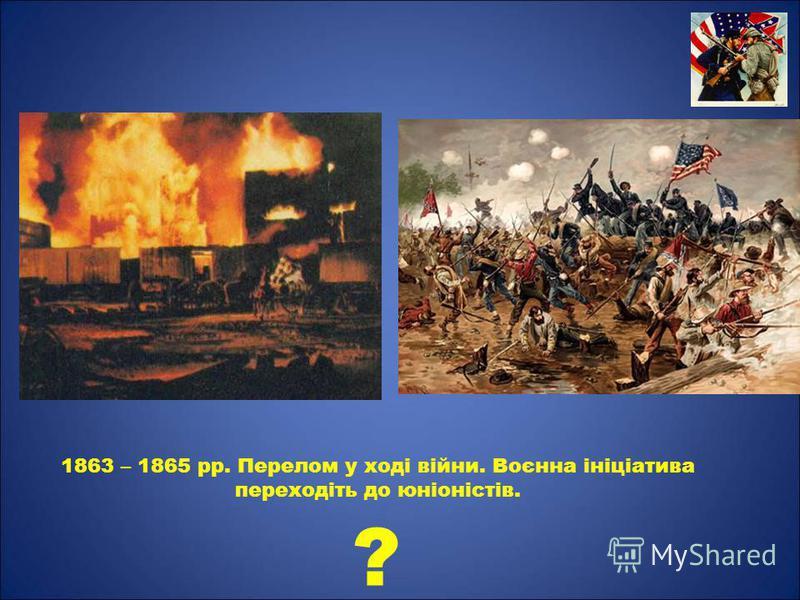 1863 – 1865 рр. Перелом у ході війни. Воєнна ініціатива переходіть до юніоністів. ?