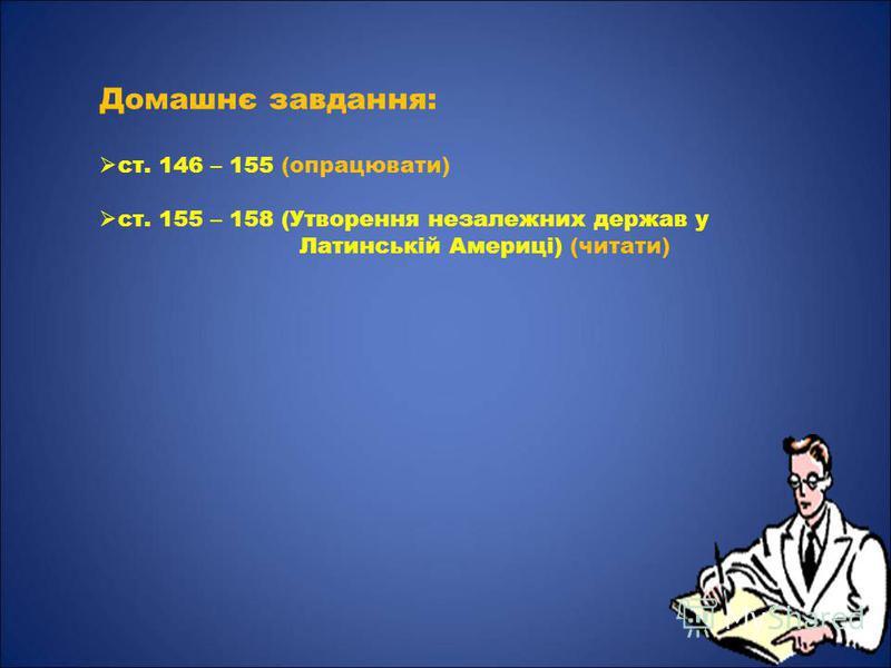 Домашнє завдання: ст. 146 – 155 (опрацювати) ст. 155 – 158 (Утворення незалежних держав у Латинській Америці) (читати)