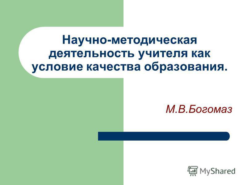 Научно-методическая деятельность учителя как условие качества образования. М.В.Богомаз