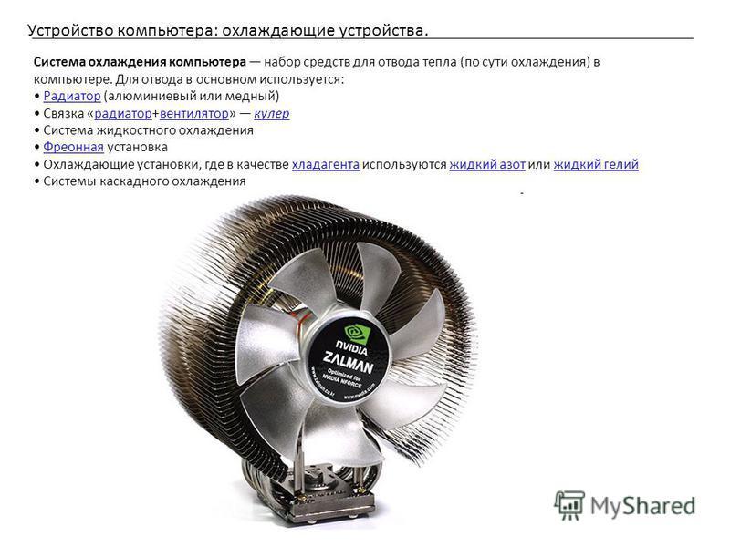Устройство компьютера: охлаждающие устройства. Система охлаждения компьютера набор средств для отвода тепла (по сути охлаждения) в компьютере. Для отвода в основном используется: Радиатор (алюминиевый или медный)Радиатор Связка «радиатор+вентилятор»