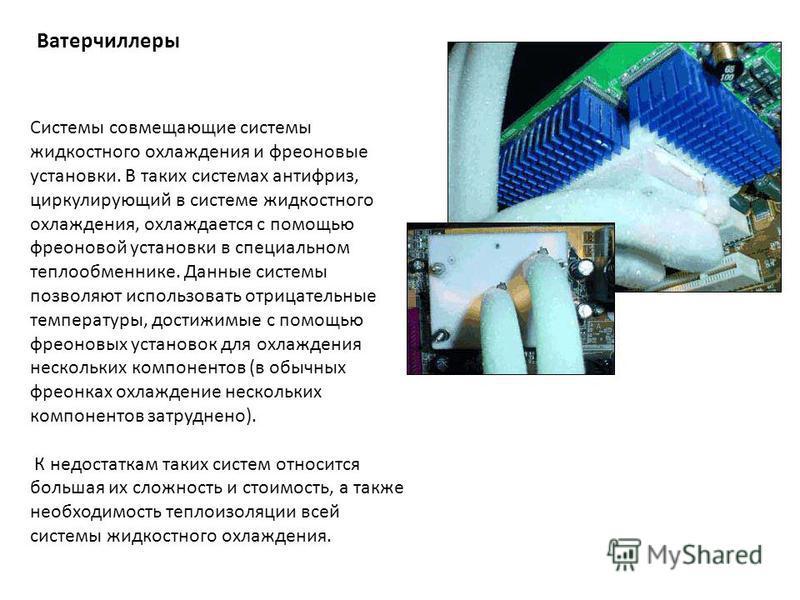 Ватерчиллеры Системы совмещающие системы жидкостного охлаждения и фреоновые установки. В таких системах антифриз, циркулирующий в системе жидкостного охлаждения, охлаждается с помощью фреоновой установки в специальном теплообменнике. Данные системы п