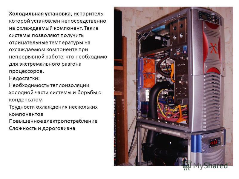 Холодильная установка, испаритель которой установлен непосредственно на охлаждаемый компонент. Такие системы позволяют получить отрицательные температуры на охлаждаемом компоненте при непрерывной работе, что необходимо для экстремального разгона проц