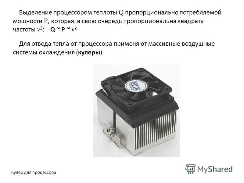 Выделение процессором теплоты Q пропорционально потребляемой мощности P, которая, в свою очередь пропорциональна квадрату частоты ν 2 : Q ~ P ~ ν 2 Для отвода тепла от процессора применяют массивные воздушные системы охлаждения (кулеры). Кулер для пр