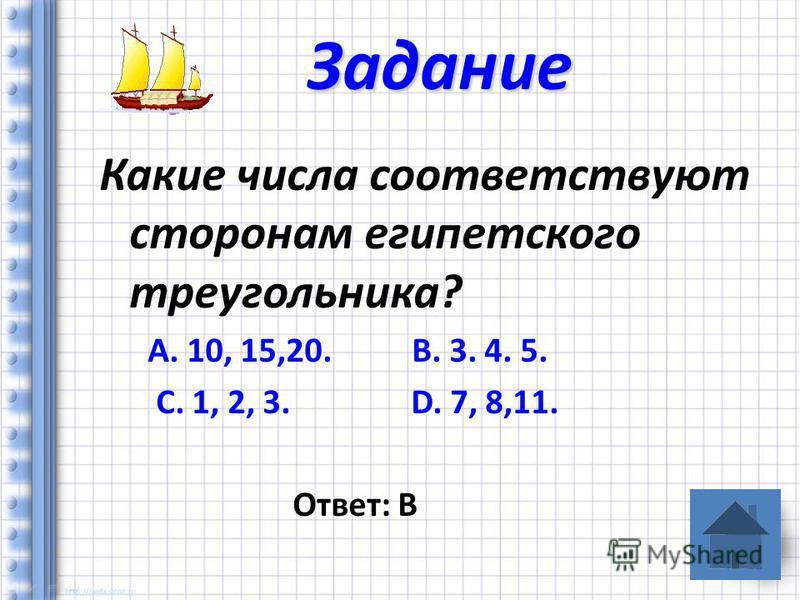 Какие числа соответствуют сторонам египетского треугольника? А. 10, 15,20. В. 3. 4. 5. С. 1, 2, 3. D. 7, 8,11. Ответ: В Задание