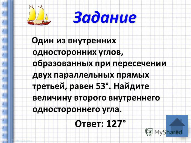 Один из внутренних односторонних углов, образованных при пересечении двух параллельных прямых третьей, равен 53°. Найдите величину второго внутреннего одностороннего угла. Ответ: 127° Задание