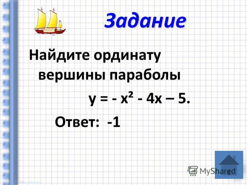 Найдите ординату вершины параболы у = - х² - 4 х – 5. Ответ: -1 Задание