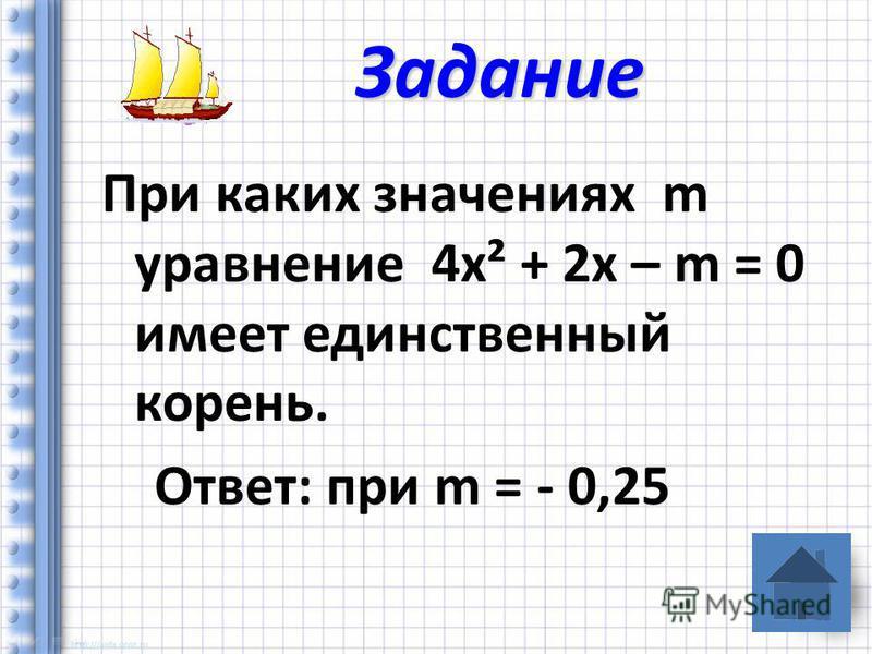 При каких значениях m уравнение 4 х² + 2 х – m = 0 имеет единственный корень. Ответ: при m = - 0,25 Задание