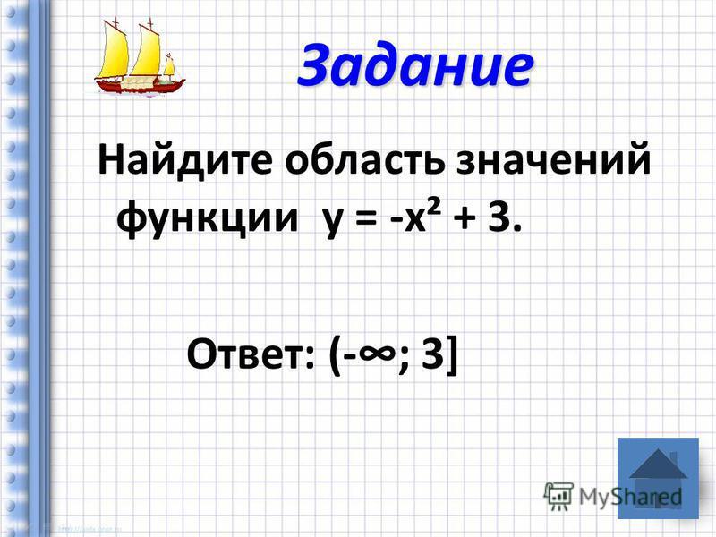 Найдите область значений функции у = -х² + 3. Ответ: (-; 3] Задание
