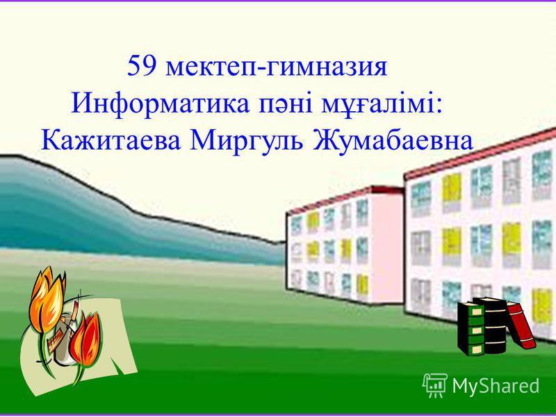 59 мектеп-гимназия Информатика пәні мұғалімі: Кажитаева Миргуль Жумабаевна