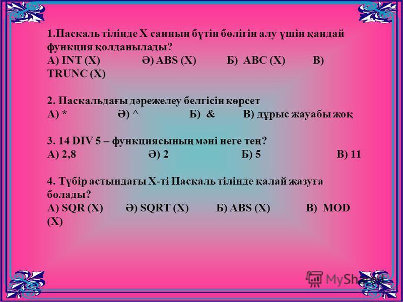 1.Паскаль тілінде Х санның бүтін бөлігін алу үшін қандай функция қолданылады? A) INT (X) Ә) ABS (X) Б) ABC (X) В) TRUNC (X) 2. Паскальдағы дәрежелеу белгісін көрсет А) * Ә) ^ Б) & В) дұрыс жауабы жоқ 3. 14 DIV 5 – функциясының мәні неге тең? А) 2,8 Ә