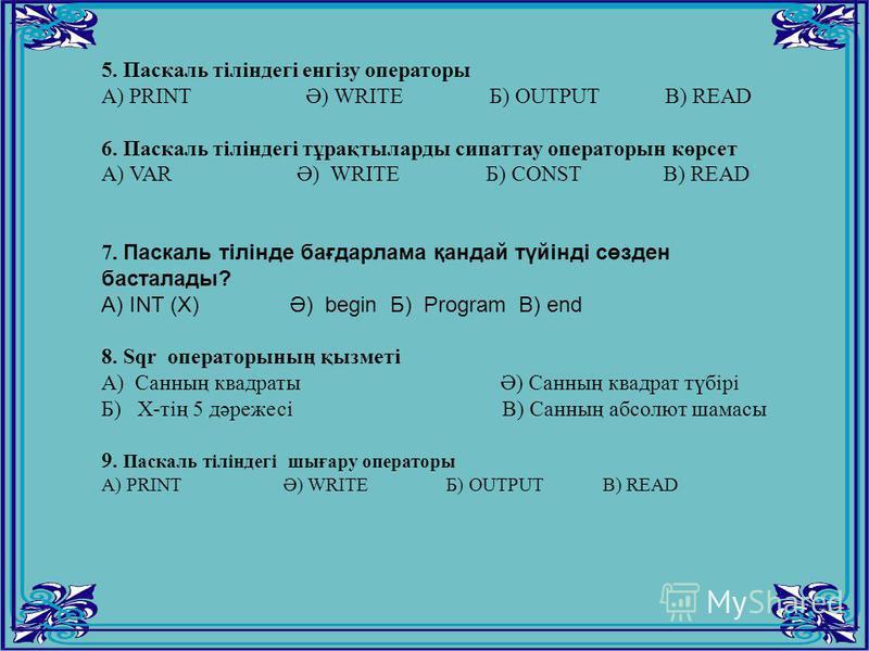 5. Паскаль тіліндегі енгізу операторы А) PRINT Ә) WRITE Б) OUTPUT B) READ 6. Паскаль тіліндегі тұрақтыларды сипаттау операторын көрсет А) VAR Ә) WRITE Б) CONST B) READ 7. Паскаль тілінде бағдарлама қандай түйінді сөзден басталады? A) INT (X) Ә) begin