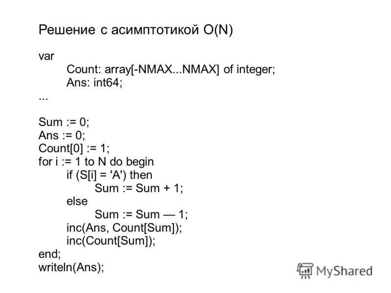 Решение с асимптотикой О(N) var Count: array[-NMAX...NMAX] of integer; Ans: int64;... Sum := 0; Ans := 0; Count[0] := 1; for i := 1 to N do begin if (S[i] = 'A') then Sum := Sum + 1; else Sum := Sum 1; inc(Ans, Count[Sum]); inc(Count[Sum]); end; writ
