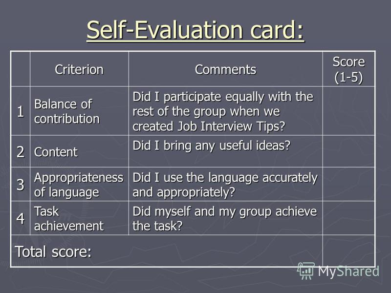 Self-Evaluation card: CriterionComments Score (1-5) 1 Balance of contribution Did I participate equally with the rest of the group when we created Job Interview Tips? 2Content Did I bring any useful ideas? 3 Appropriateness of language Did I use the