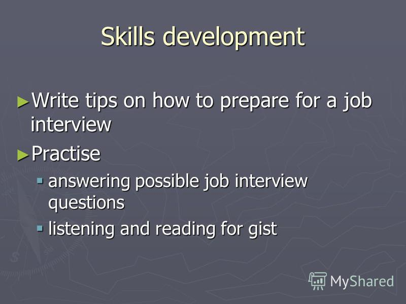 Skills development Write tips on how to prepare for a job interview Write tips on how to prepare for a job interview Practise Practise answering possible job interview questions answering possible job interview questions listening and reading for gis