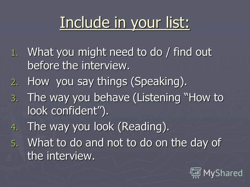 Include in your list: 1. What you might need to do / find out before the interview. 2. How you say things (Speaking). 3. The way you behave (Listening How to look confident). 4. The way you look (Reading). 5. What to do and not to do on the day of th