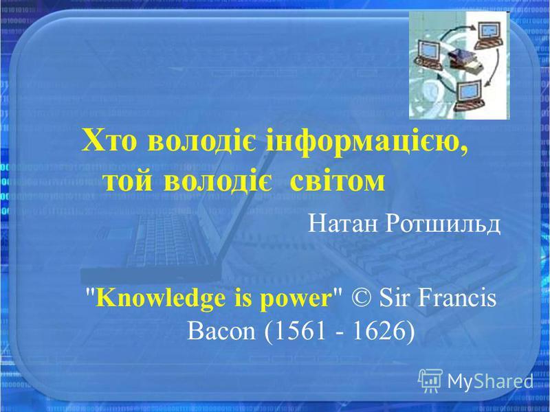 Хто володіє інформацією, той володіє світом Натан Ротшильд Knowledge is power © Sir Francis Bacon (1561 - 1626)