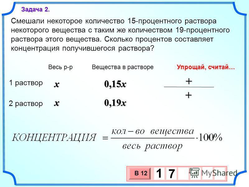 Смешали некоторое количество 15-процентного раствора некоторого вещества с таким же количеством 19-процентного раствора этого вещества. Сколько процентов составляет концентрация получившегося раствора? Задача 2. 3 х 1 0 х В 12 1 7 x x Весь р-р Вещест