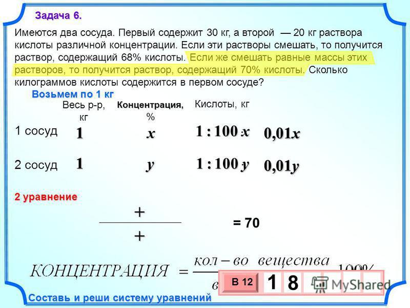 0,01y 0,01x 1 1 1 : 100 x 1 1 Имеются два сосуда. Первый содержит 30 кг, а второй 20 кг раствора кислоты различной концентрации. Если эти растворы смешать, то получится раствор, содержащий 68% кислоты. Если же смешать равные массы этих растворов, то