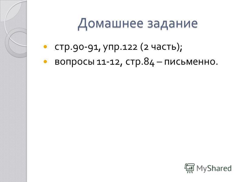 Домашнее задание стр.90-91, упр.122 (2 часть ); вопросы 11-12, стр.84 – письменно.