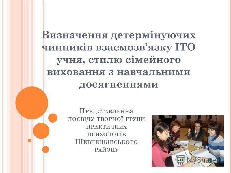П РЕДСТАВЛЕННЯ ДОСВІДУ ТВОРЧОЇ ГРУПИ ПРАКТИЧНИХ ПСИХОЛОГІВ Ш ЕВЧЕНКІВСЬКОГО РАЙОНУ Визначення детермінуючих чинників взаємозвязку ІТО учня, стилю сімейного виховання з навчальними досягненнями