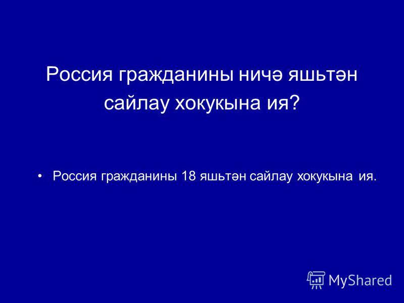 Россия гражданины ничә яшьтән сайлау хокукына ия? Россия гражданины 18 яшьтән сайлау хокукына ия.