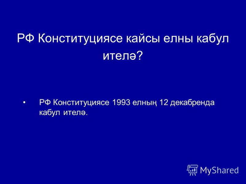 РФ Конституциясе кассы челны кабул ителә? РФ Конституциясе 1993 челның 12 дека бренда кабул ителә.