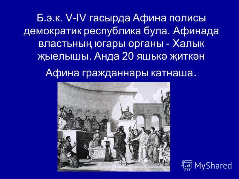 Б.э.к. V-IV гасырда Афина полисы демократия республика бала. Афинада властьның угары органы - Халык җыелышы. Анда 20 яшькә җиткән Афина граждан нары катнаша.