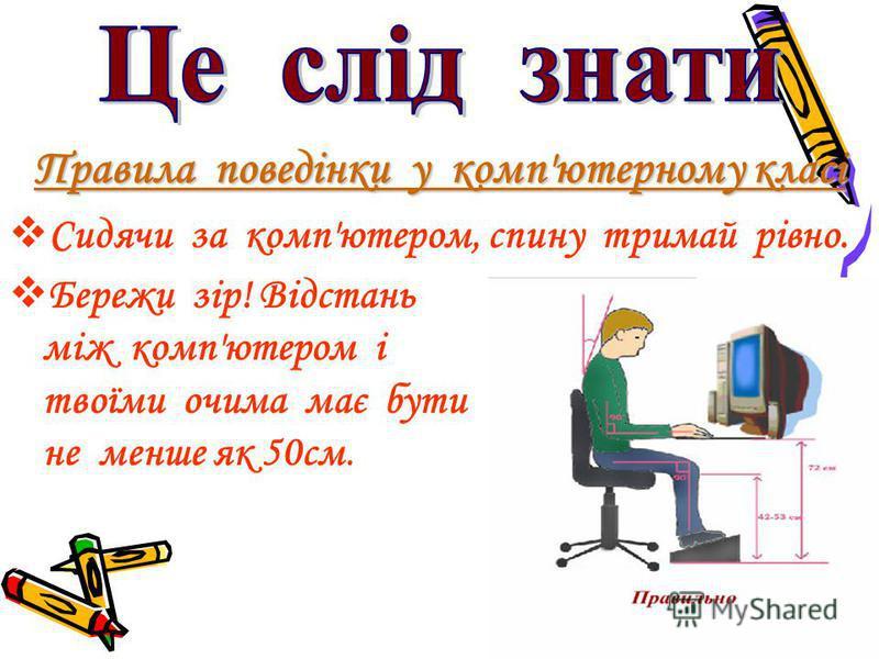 Правила поведінки у комп'ютерному класі Сидячи за комп'ютером, спину тримай рівно. Бережи зір! Відстань між комп'ютером і твоїми очима має бути не менше як 50см.