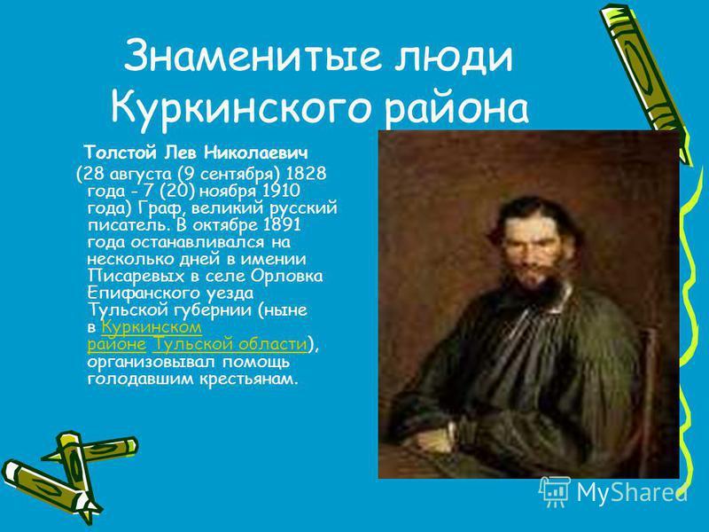 Знаменитые люди Куркинского района Толстой Лев Николаевич (28 августа (9 сентября) 1828 года - 7 (20) ноября 1910 года) Граф, великий русский писатель. В октябре 1891 года останавливался на несколько дней в имении Писаревых в селе Орловка Епифанского