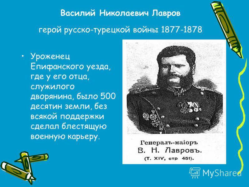 Василий Николаевич Лавров герой русско-турецкой войны 1877-1878 Уроженец Епифанского уезда, где у его отца, служилого дворянина, было 500 десятин земли, без всякой поддержки сделал блестящую военную карьеру.