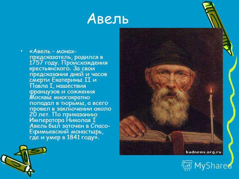 Авель «Авель – монах- предсказатель, родился в 1757 году. Происхождения крестьянского. За свои предсказания дней и часов смерти Екатерины II и Павла I, нашествия французов и сожжения Москвы многократно попадал в тюрьмы, а всего провел в заключении ок