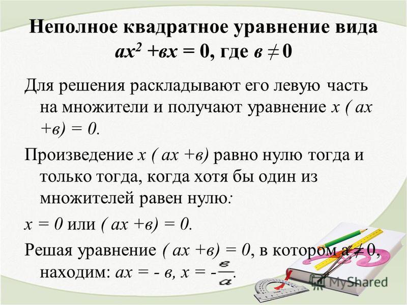 Неполное квадратное уравнение вида ах 2 +вх = 0, где в 0 Для решения раскладывают его левую часть на множители и получают уравнение х ( ах +в) = 0. Произведение х ( ах +в) равно нулю тогда и только тогда, когда хотя бы один из множителей равен нулю: