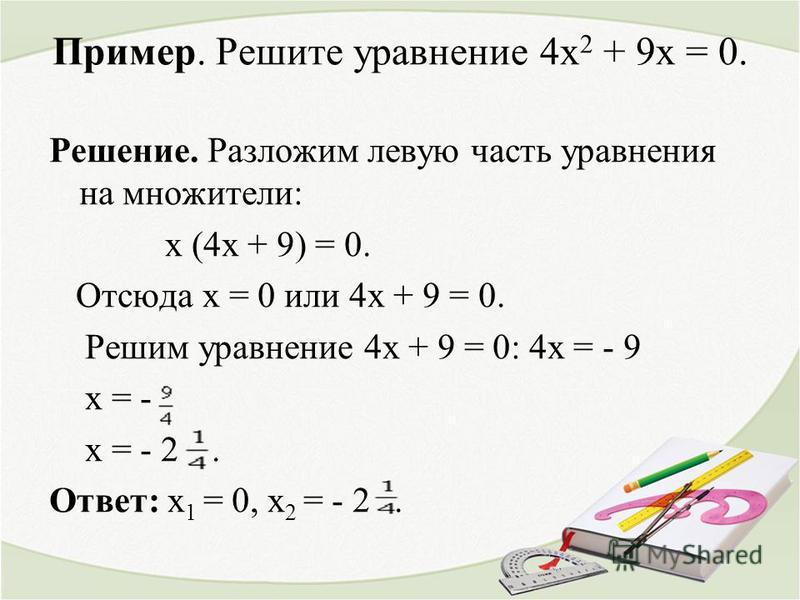 Пример. Решите уравнение 4 х 2 + 9 х = 0. Решение. Разложим левую часть уравнения на множители: х (4 х + 9) = 0. Отсюда х = 0 или 4 х + 9 = 0. Решим уравнение 4 х + 9 = 0: 4 х = - 9 х = - х = - 2. Ответ: х 1 = 0, х 2 = - 2.