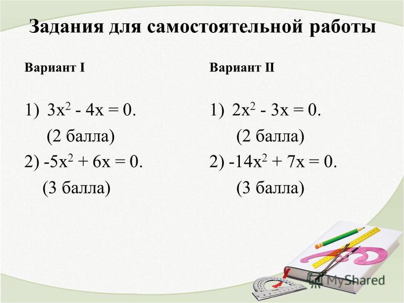 Задания для самостоятельной работы 1)3 х 2 - 4 х = 0. (2 балла) 2) -5 х 2 + 6 х = 0. (3 балла) 1)2 х 2 - 3 х = 0. (2 балла) 2) -14 х 2 + 7 х = 0. (3 балла) Вариант IВариант II