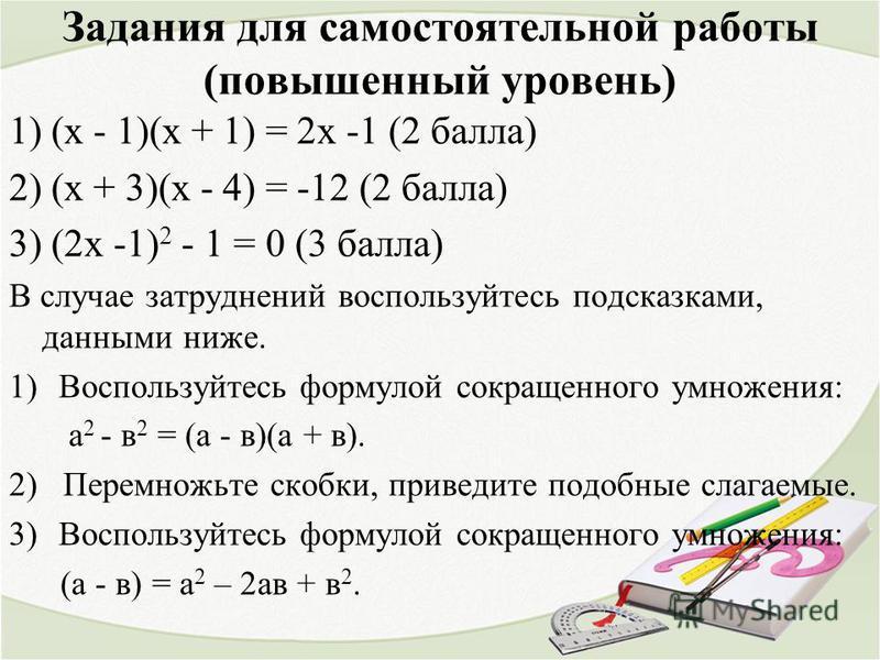 Задания для самостоятельной работы (повышенный уровень) 1) (х - 1)(х + 1) = 2 х -1 (2 балла) 2) (х + 3)(х - 4) = -12 (2 балла) 3) (2 х -1) 2 - 1 = 0 (3 балла) В случае затруднений воспользуйтесь подсказками, данными ниже. 1)Воспользуйтесь формулой со
