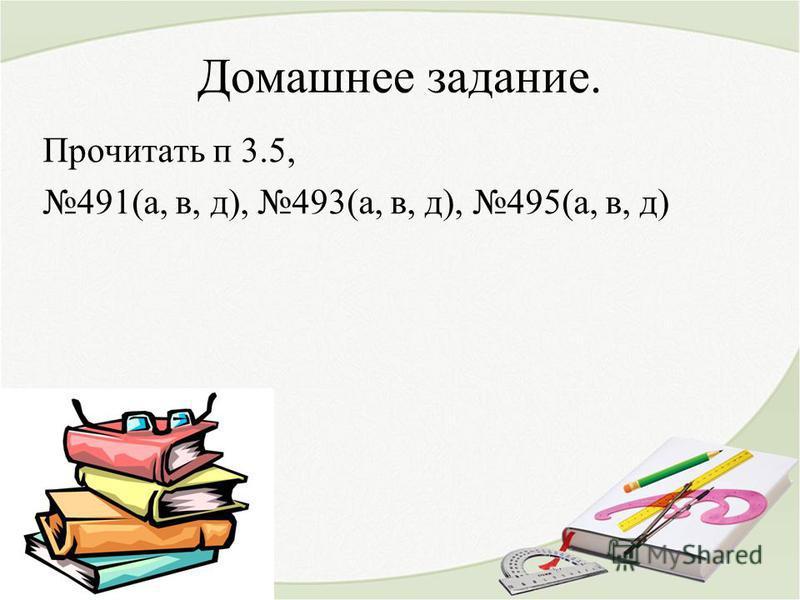 Домашнее задание. Прочитать п 3.5, 491(а, в, д), 493(а, в, д), 495(а, в, д)