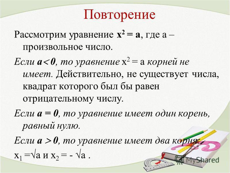 Повторение Рассмотрим уравнение х 2 = а, где а – произвольное число. Если а 0, то уравнение х 2 = а корней не имеет. Действительно, не существует числа, квадрат которого был бы равен отрицательному числу. Если а = 0, то уравнение имеет один корень, р
