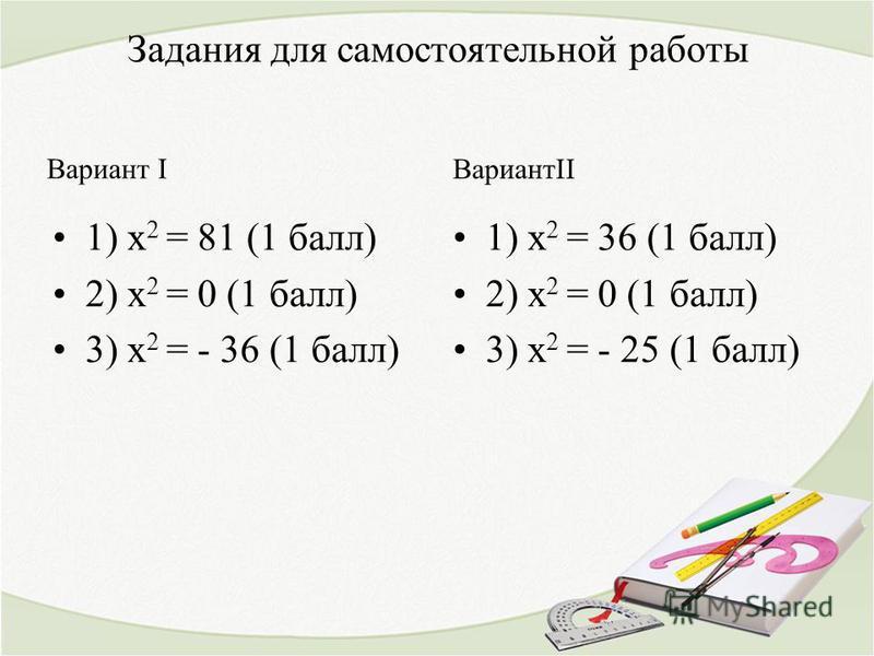 Задания для самостоятельной работы Вариант I 1) х 2 = 81 (1 балл) 2) х 2 = 0 (1 балл) 3) х 2 = - 36 (1 балл) ВариантII 1) х 2 = 36 (1 балл) 2) х 2 = 0 (1 балл) 3) х 2 = - 25 (1 балл)