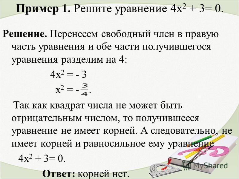 Пример 1. Решите уравнение 4 х 2 + 3= 0. Решение. Перенесем свободный член в правую часть уравнения и обе части получившегося уравнения разделим на 4: 4 х 2 = - 3 х 2 = -. Так как квадрат числа не может быть отрицательным числом, то получившееся урав