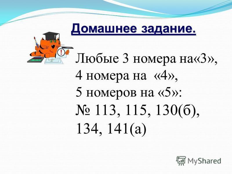 Домашнее задание. ! Любые 3 номера на«3», 4 номера на «4», 5 номеров на «5»: 113, 115, 130(б), 134, 141(а)